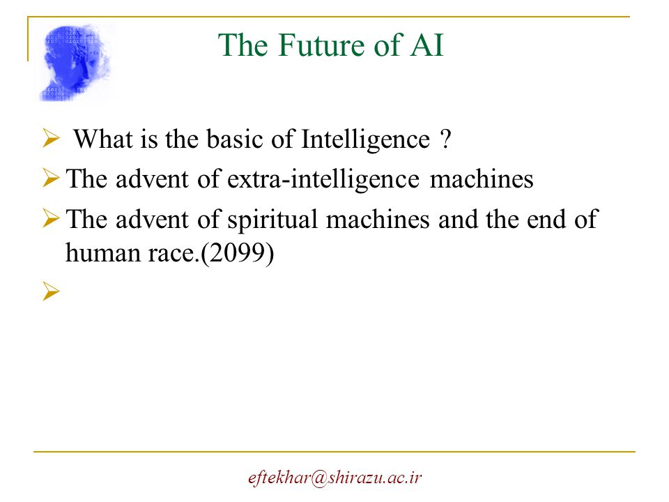 eftekhar@shirazu.ac.ir The Future of AI  What is the basic of Intelligence ?  The advent of extra-intelligence machines  The advent of spiritual ma
