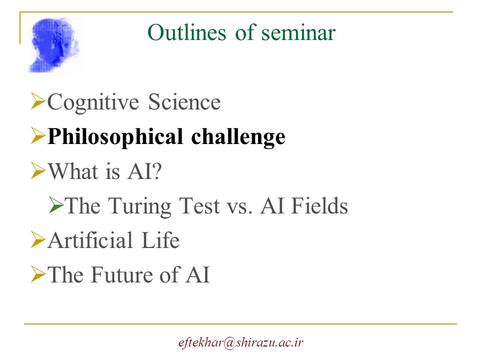 eftekhar@shirazu.ac.ir Outlines of seminar  Cognitive Science  Philosophical challenge  What is AI?  The Turing Test vs. AI Fields  Artificial Li