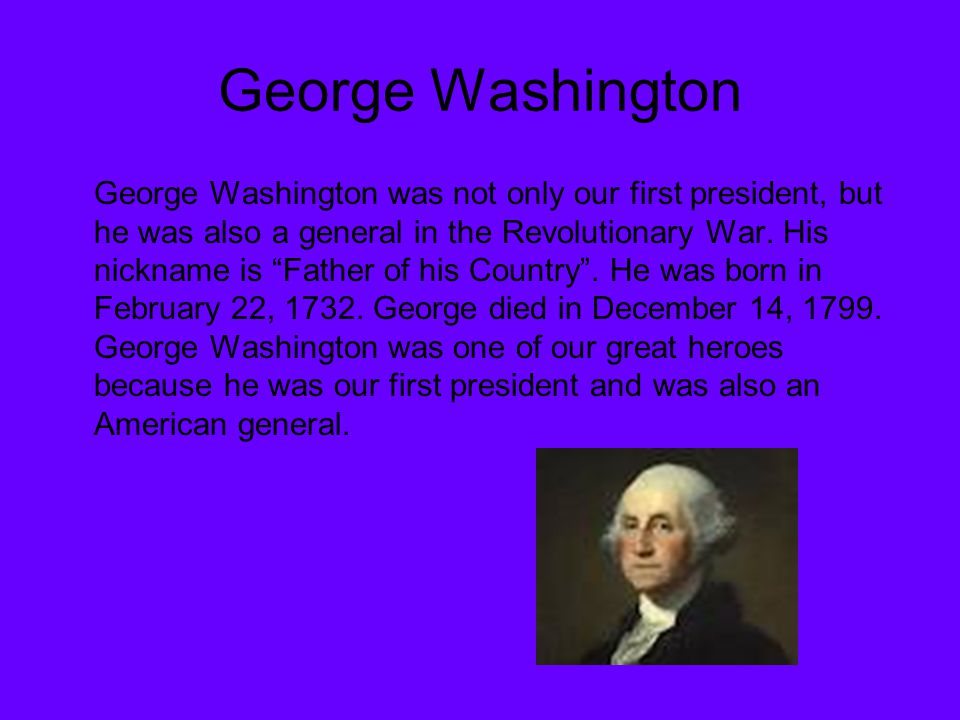 "George Washington George Washington was not only our first president, but he was also a general in the Revolutionary War. His nickname is ""Father of h"