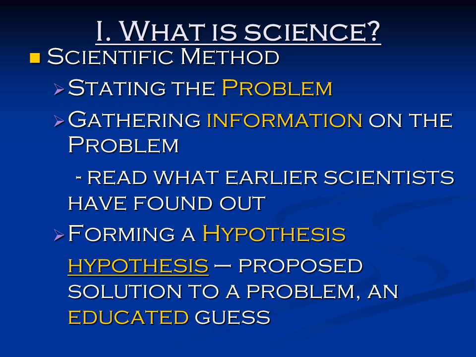 I. What is science? Scientific Method Scientific Method  Stating the Problem  Gathering information on the Problem - read what earlier scientists ha