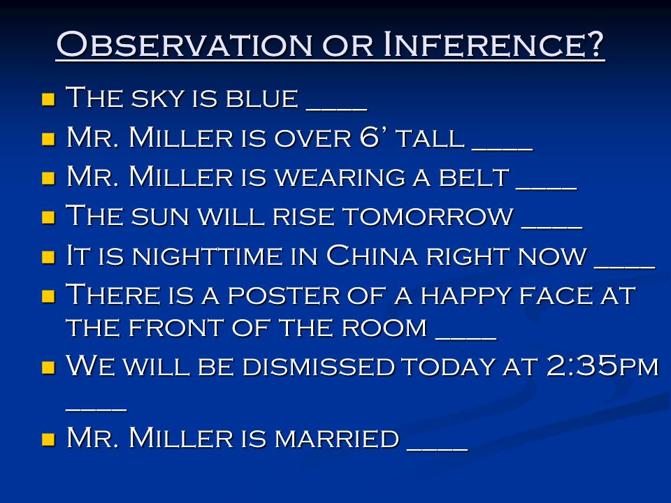 Observation or Inference? The sky is blue ____ The sky is blue ____ Mr. Miller is over 6' tall ____ Mr. Miller is over 6' tall ____ Mr. Miller is wear