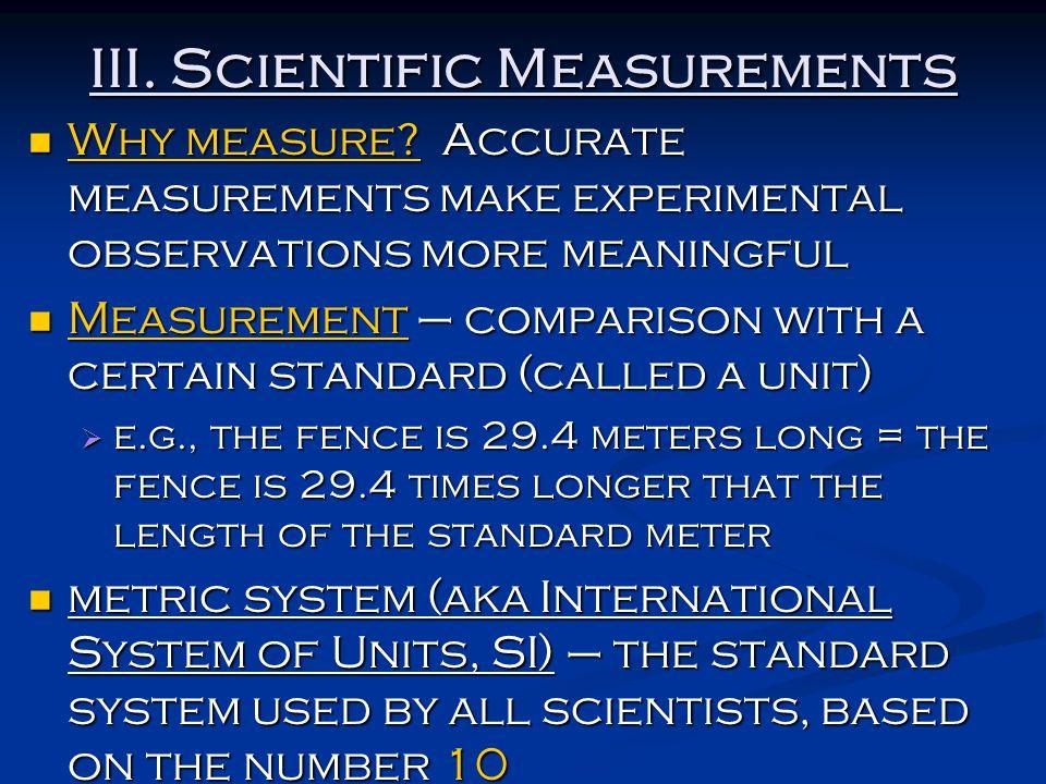 III. Scientific Measurements Why measure? Accurate measurements make experimental observations more meaningful Why measure? Accurate measurements make