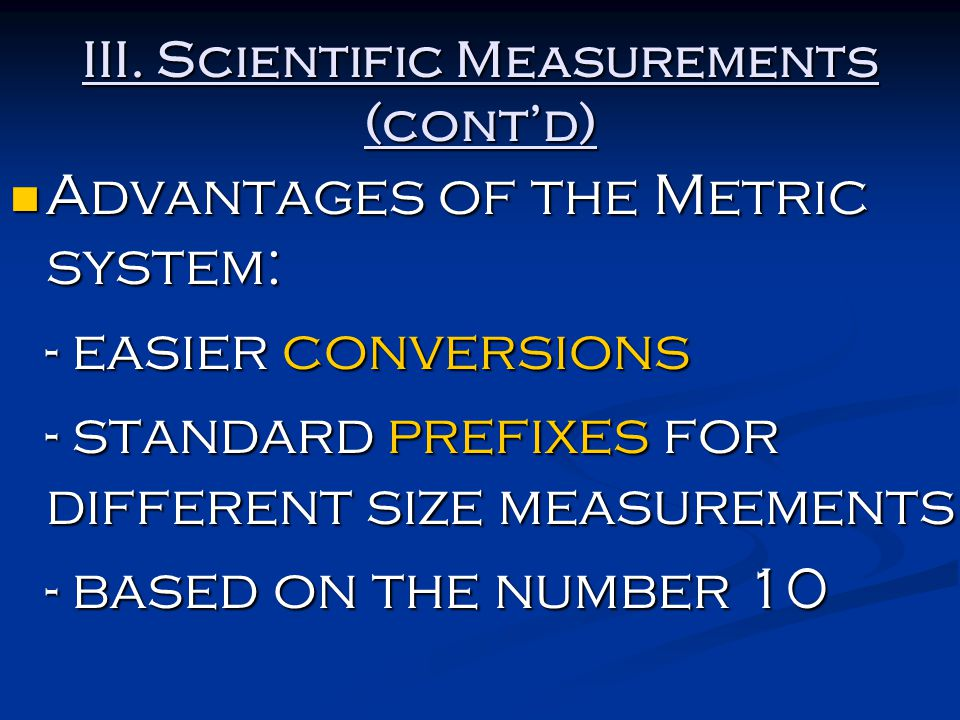 III. Scientific Measurements (cont'd) Advantages of the Metric system: Advantages of the Metric system: - easier conversions - standard prefixes for d