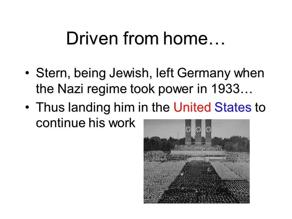 Driven from home… Stern, being Jewish, left Germany when the Nazi regime took power in 1933…Stern, being Jewish, left Germany when the Nazi regime took power in 1933… Thus landing him in the United States to continue his workThus landing him in the United States to continue his work