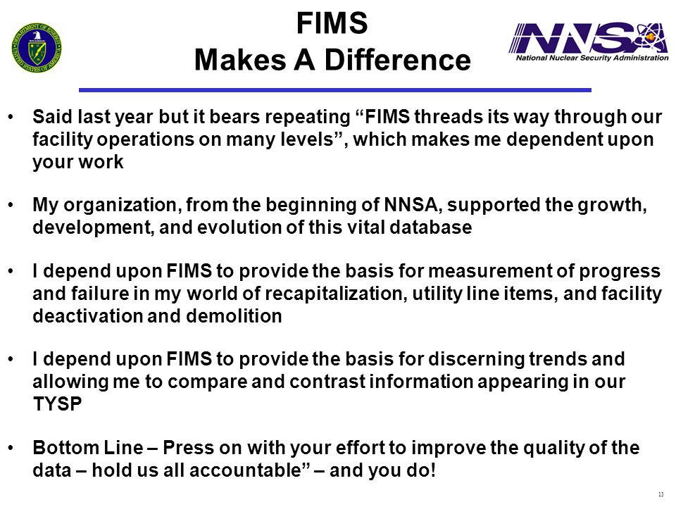 13 FIMS Makes A Difference Said last year but it bears repeating FIMS threads its way through our facility operations on many levels , which makes me dependent upon your work My organization, from the beginning of NNSA, supported the growth, development, and evolution of this vital database I depend upon FIMS to provide the basis for measurement of progress and failure in my world of recapitalization, utility line items, and facility deactivation and demolition I depend upon FIMS to provide the basis for discerning trends and allowing me to compare and contrast information appearing in our TYSP Bottom Line – Press on with your effort to improve the quality of the data – hold us all accountable – and you do!