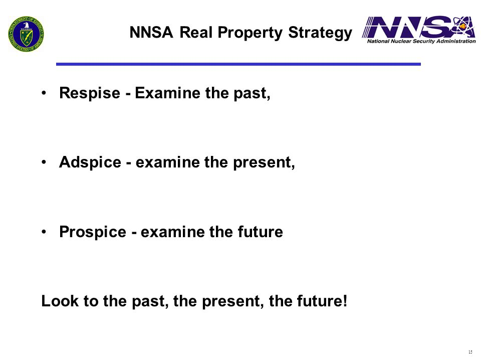 15 NNSA Real Property Strategy Respise - Examine the past, Adspice - examine the present, Prospice - examine the future Look to the past, the present,