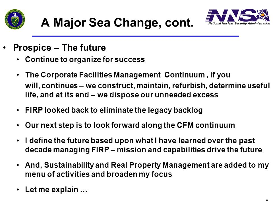 18 A Major Sea Change, cont. Prospice – The future Continue to organize for success The Corporate Facilities Management Continuum, if you will, contin