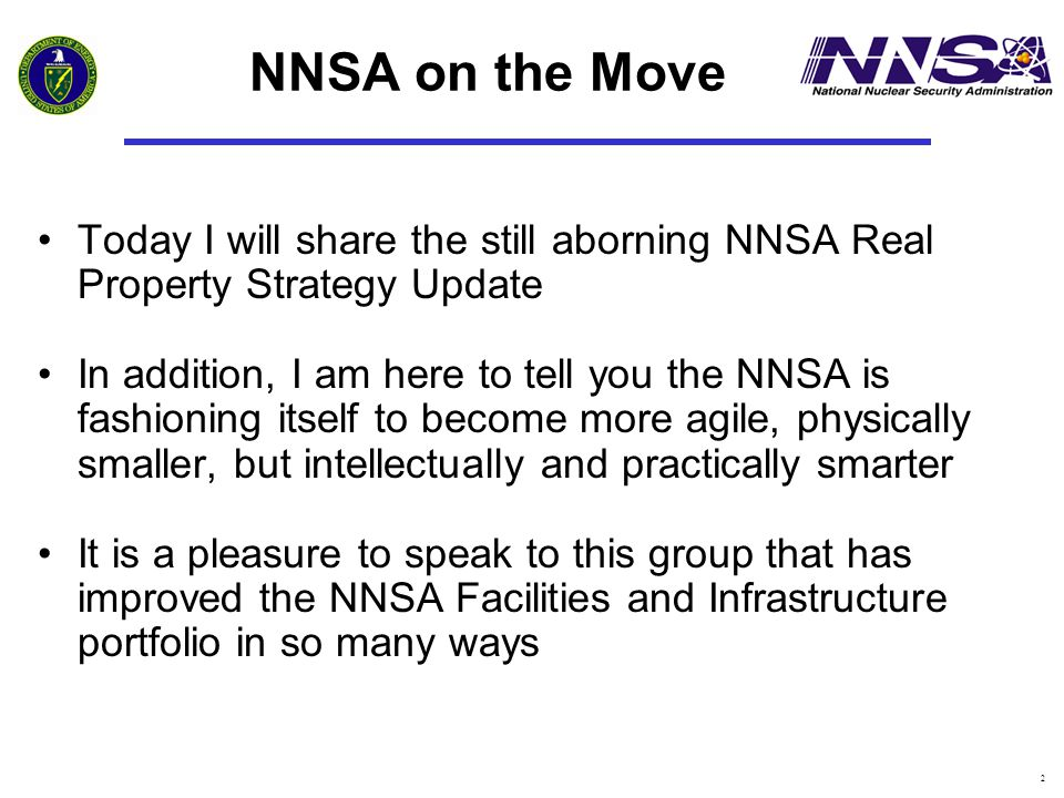 2 NNSA on the Move Today I will share the still aborning NNSA Real Property Strategy Update In addition, I am here to tell you the NNSA is fashioning
