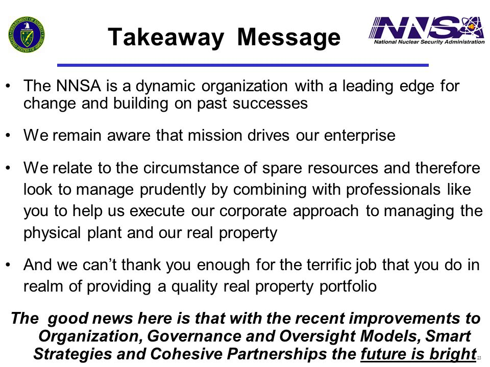 23 Takeaway Message The NNSA is a dynamic organization with a leading edge for change and building on past successes We remain aware that mission drives our enterprise We relate to the circumstance of spare resources and therefore look to manage prudently by combining with professionals like you to help us execute our corporate approach to managing the physical plant and our real property And we can't thank you enough for the terrific job that you do in realm of providing a quality real property portfolio The good news here is that with the recent improvements to Organization, Governance and Oversight Models, Smart Strategies and Cohesive Partnerships the future is bright