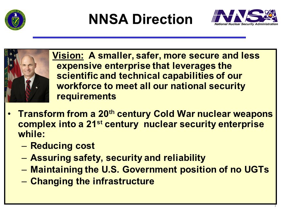 3 NNSA Direction Vision: A smaller, safer, more secure and less expensive enterprise that leverages the scientific and technical capabilities of our workforce to meet all our national security requirements Transform from a 20 th century Cold War nuclear weapons complex into a 21 st century nuclear security enterprise while: –Reducing cost –Assuring safety, security and reliability –Maintaining the U.S.