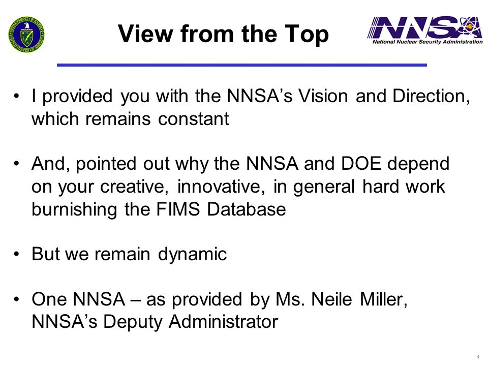 4 View from the Top I provided you with the NNSA's Vision and Direction, which remains constant And, pointed out why the NNSA and DOE depend on your c