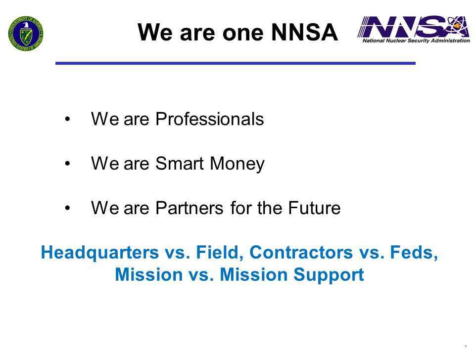 7 We are Professionals We are Smart Money We are Partners for the Future We are one NNSA Headquarters vs. Field, Contractors vs. Feds, Mission vs. Mis