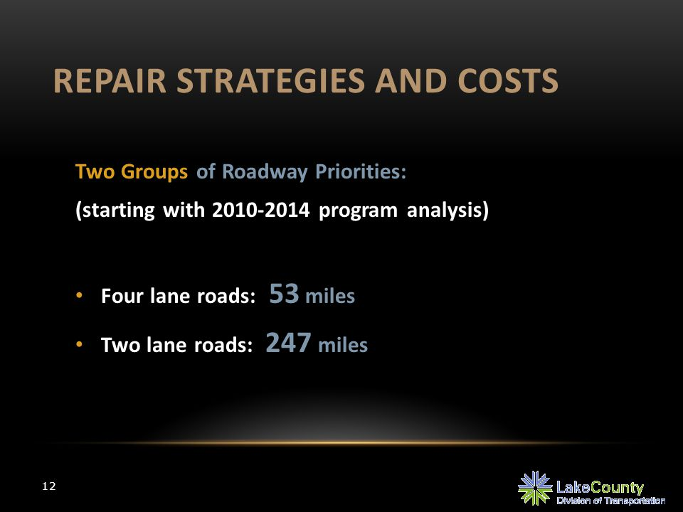 REPAIR STRATEGIES AND COSTS 12 Two Groups of Roadway Priorities: (starting with 2010-2014 program analysis) Four lane roads: 53 miles Two lane roads: