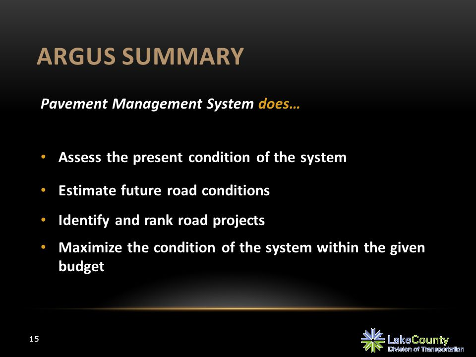 ARGUS SUMMARY 15 does… Pavement Management System does… Assess the present condition of the system Estimate future road conditions Identify and rank r