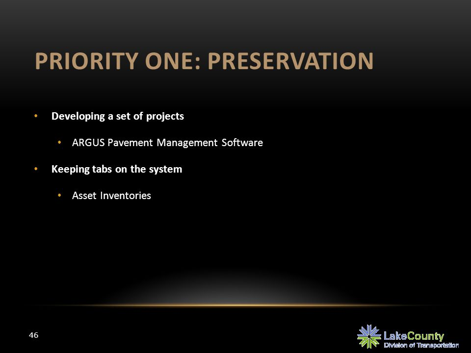 PRIORITY ONE: PRESERVATION 46 Developing a set of projects ARGUS Pavement Management Software Keeping tabs on the system Asset Inventories