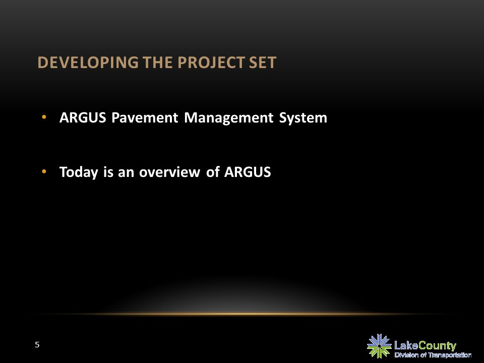 DEVELOPING THE PROJECT SET 5 ARGUS Pavement Management System Today is an overview of ARGUS