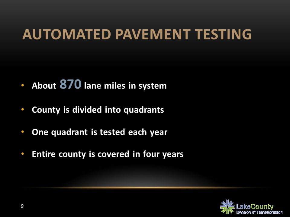 AUTOMATED PAVEMENT TESTING 9 About 870 lane miles in system County is divided into quadrants One quadrant is tested each year Entire county is covered