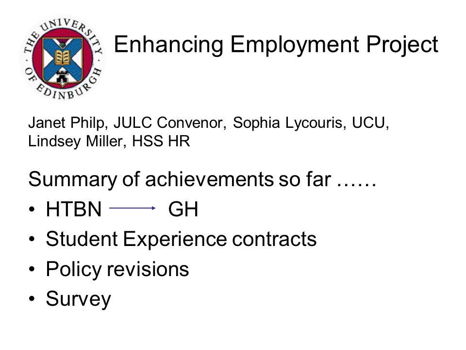 Enhancing Employment Project Janet Philp, JULC Convenor, Sophia Lycouris, UCU, Lindsey Miller, HSS HR Summary of achievements so far …… HTBNGH Student