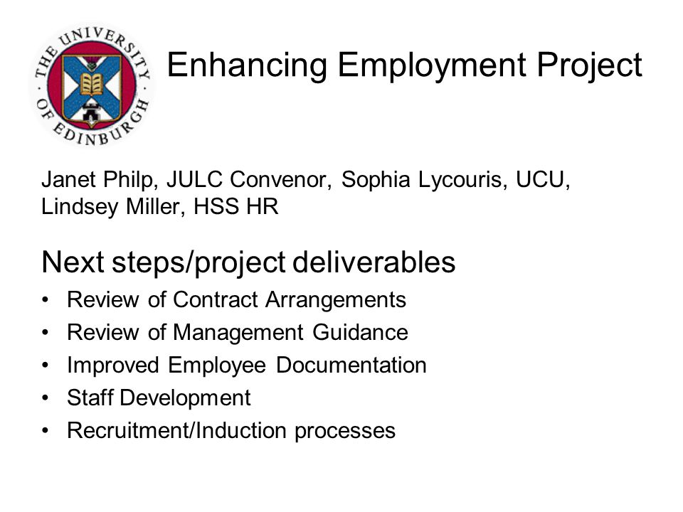 Enhancing Employment Project Janet Philp, JULC Convenor, Sophia Lycouris, UCU, Lindsey Miller, HSS HR Next steps/project deliverables Review of Contract Arrangements Review of Management Guidance Improved Employee Documentation Staff Development Recruitment/Induction processes