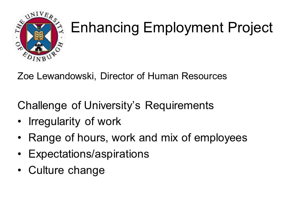 Enhancing Employment Project Zoe Lewandowski, Director of Human Resources Challenge of University's Requirements Irregularity of work Range of hours, work and mix of employees Expectations/aspirations Culture change Opportunities for current students