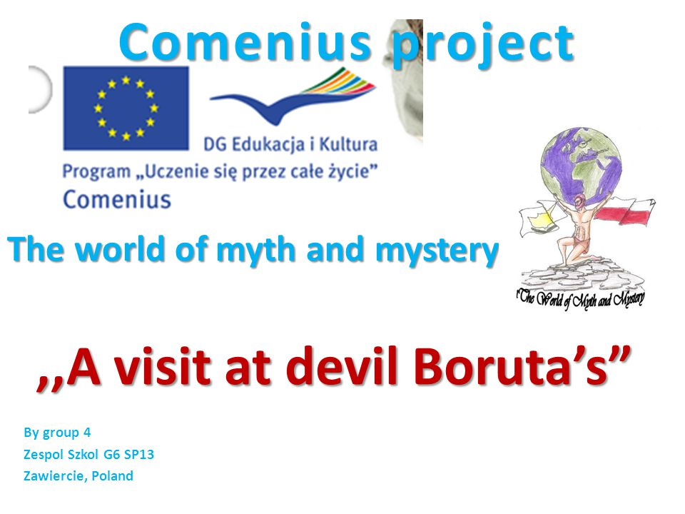 Comenius project The world of myth and mystery Comenius project The world of myth and mystery By group 4 Zespol Szkol G6 SP13 Zawiercie, Poland,,A visit at devil Boruta's