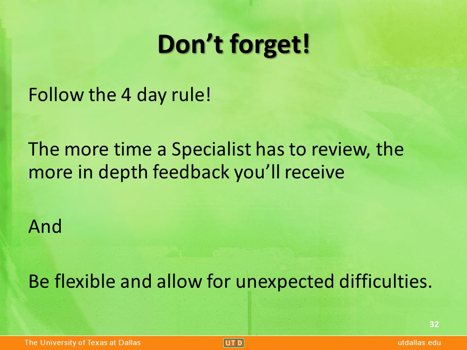 The University of Texas at Dallasutdallas.edu Don't forget! Follow the 4 day rule! The more time a Specialist has to review, the more in depth feedbac