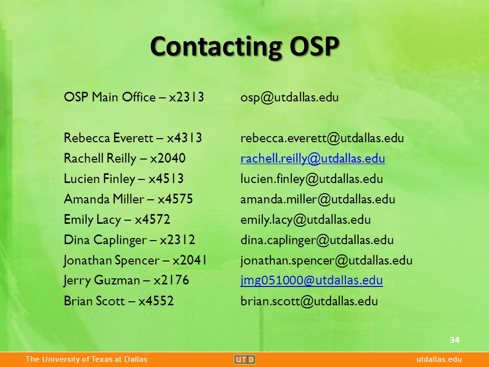 The University of Texas at Dallasutdallas.edu Contacting OSP 34 ◦ OSP Main Office – x2313 osp@utdallas.edu ◦ Rebecca Everett – x4313 rebecca.everett@utdallas.edu ◦ Rachell Reilly – x2040 rachell.reilly@utdallas.edurachell.reilly@utdallas.edu ◦ Lucien Finley – x4513 lucien.finley@utdallas.edu ◦ Amanda Miller – x4575 amanda.miller@utdallas.edu ◦ Emily Lacy – x4572 emily.lacy@utdallas.edu ◦ Dina Caplinger – x2312 dina.caplinger@utdallas.edu ◦ Jonathan Spencer – x2041 jonathan.spencer@utdallas.edu ◦ Jerry Guzman – x2176 jmg051000@utdallas.edu jmg051000@utdallas.edu ◦ Brian Scott – x4552 brian.scott@utdallas.edu