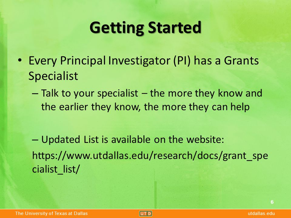 The University of Texas at Dallasutdallas.edu Getting Started Every Principal Investigator (PI) has a Grants Specialist – Talk to your specialist – th