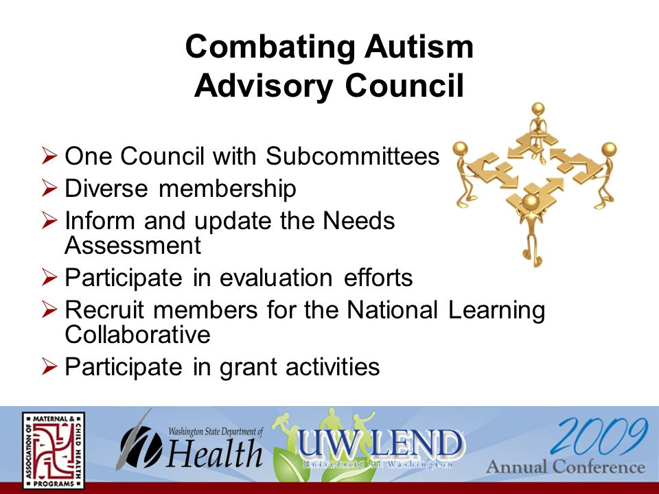 Combating Autism Advisory Council  One Council with Subcommittees  Diverse membership  Inform and update the Needs Assessment  Participate in evaluation efforts  Recruit members for the National Learning Collaborative  Participate in grant activities