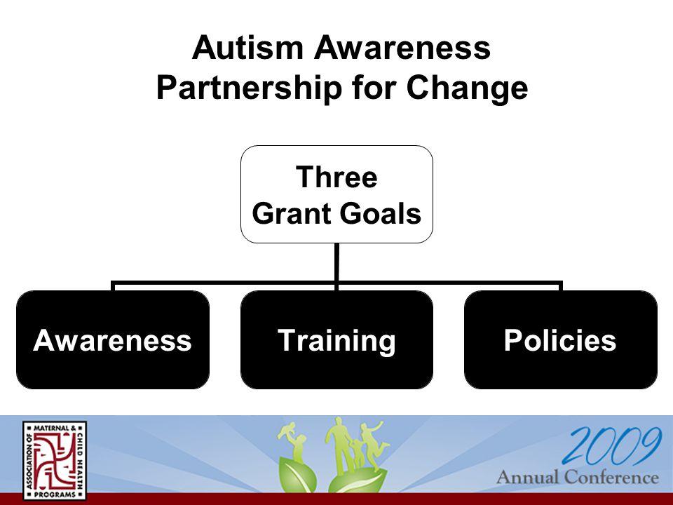 Three Grant Goals AwarenessTrainingPolicies Autism Awareness Partnership for Change