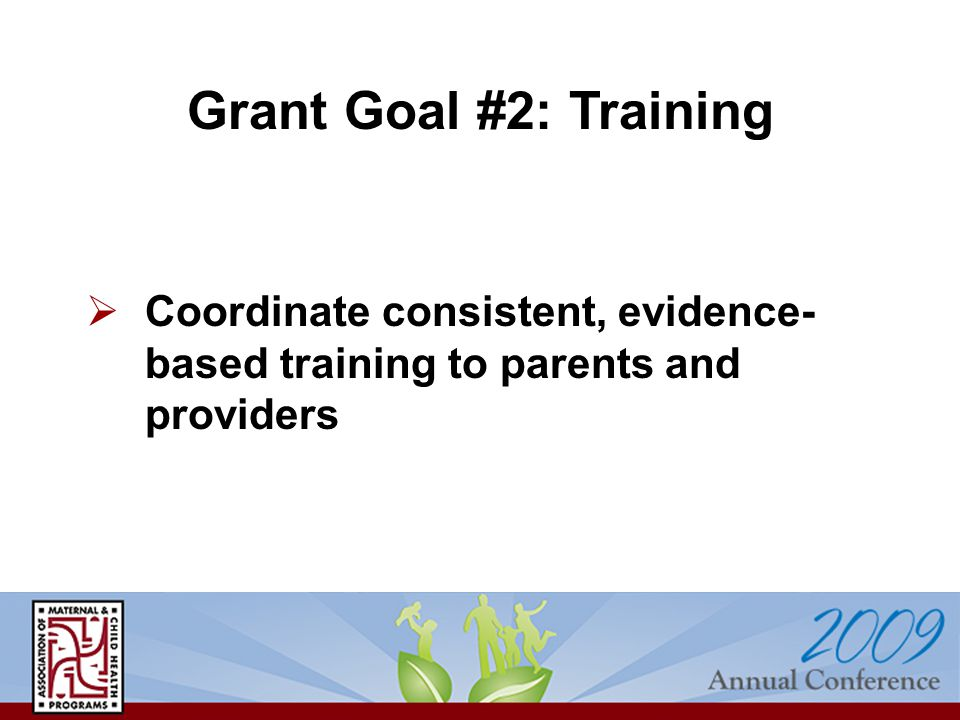  Coordinate consistent, evidence- based training to parents and providers Grant Goal #2: Training