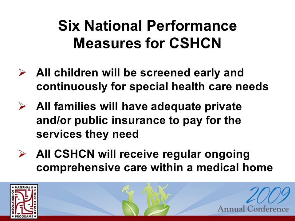  All children will be screened early and continuously for special health care needs  All families will have adequate private and/or public insurance to pay for the services they need  All CSHCN will receive regular ongoing comprehensive care within a medical home Six National Performance Measures for CSHCN