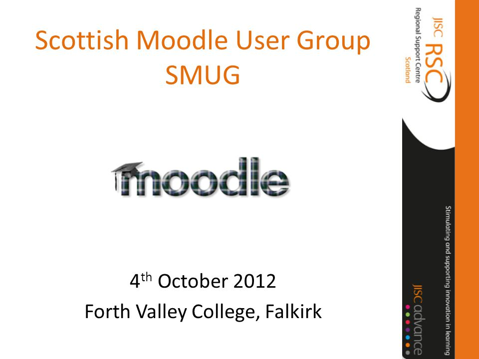 Scottish Moodle User Group SMUG 4 th October 2012 Forth Valley College, Falkirk