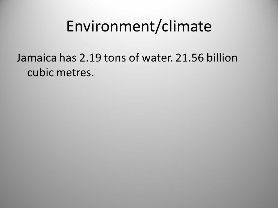 Environment/climate Jamaica has 2.19 tons of water. 21.56 billion cubic metres.