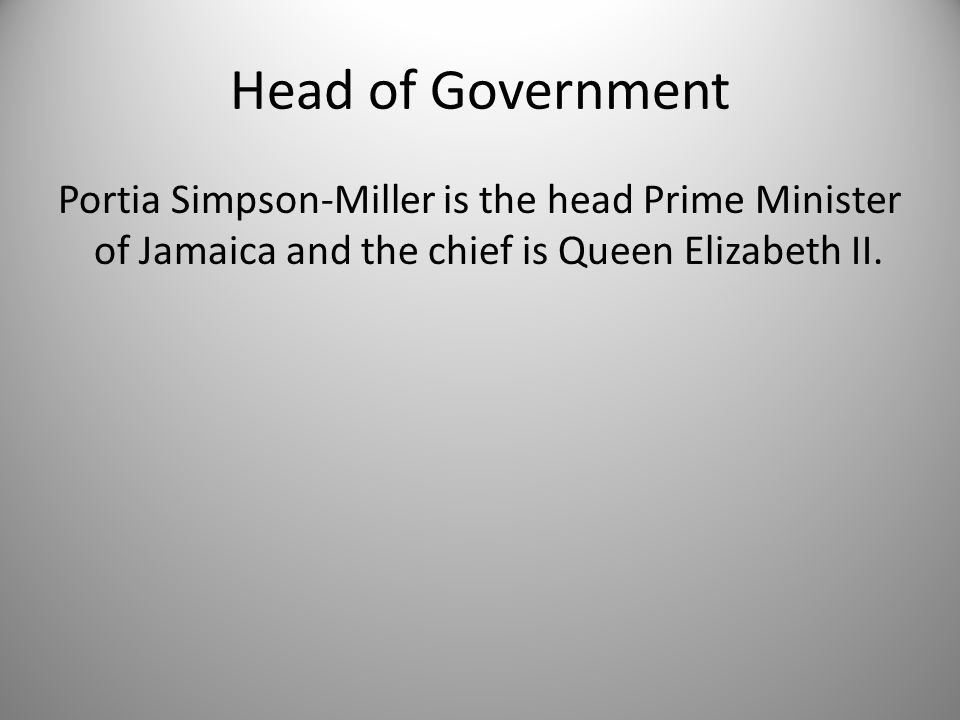 Head of Government Portia Simpson-Miller is the head Prime Minister of Jamaica and the chief is Queen Elizabeth II.