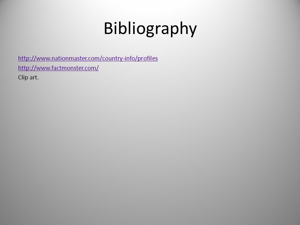 Bibliography http://www.nationmaster.com/country-info/profiles http://www.factmonster.com/ Clip art.