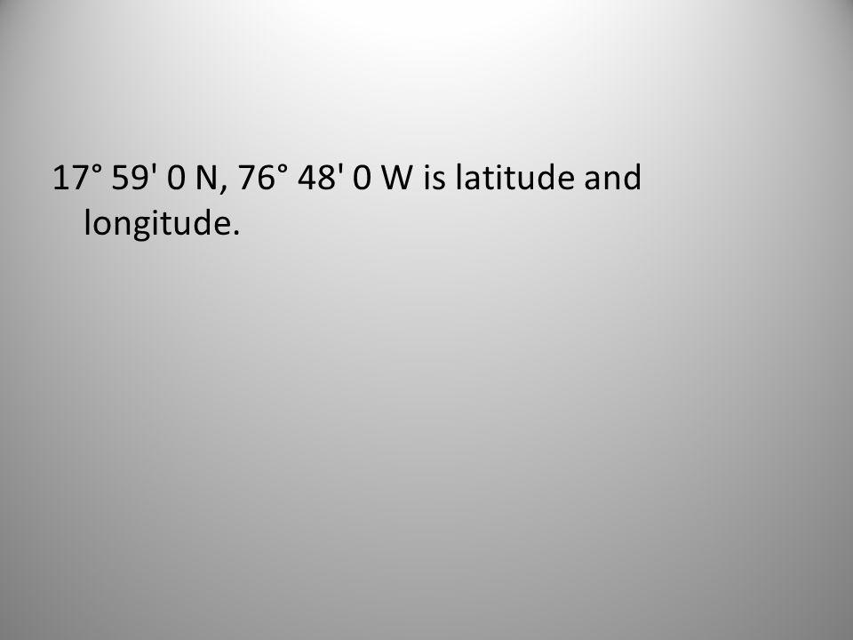 17° 59 0 N, 76° 48 0 W is latitude and longitude.