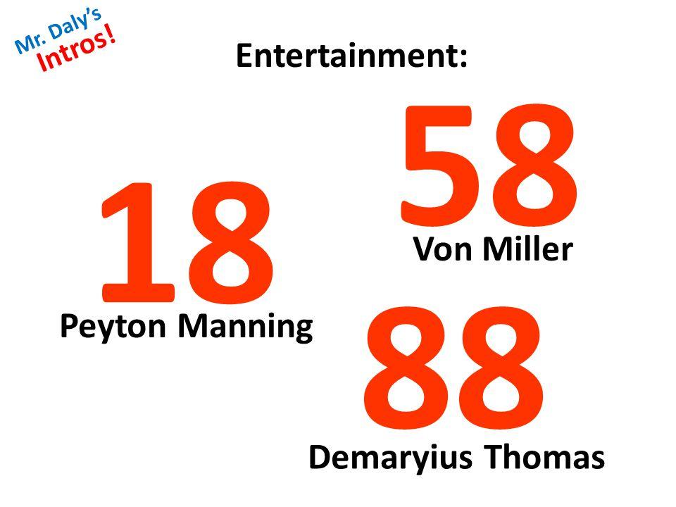 Mr. Daly's Intros! Entertainment: 18 58 88 Peyton Manning Von Miller Demaryius Thomas