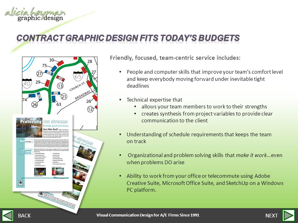 Visual Communication Design for A/E Firms Since 1991 NEXTBACK Friendly, focused, team-centric service includes: People and computer skills that improve your team's comfort level and keep everybody moving forward under inevitable tight deadlines Technical expertise that allows your team members to work to their strengths creates synthesis from project variables to provide clear communication to the client Understanding of schedule requirements that keeps the team on track Organizational and problem solving skills that make it work…even when problems DO arise Ability to work from your office or telecommute using Adobe Creative Suite, Microsoft Office Suite, and SketchUp on a Windows PC platform.