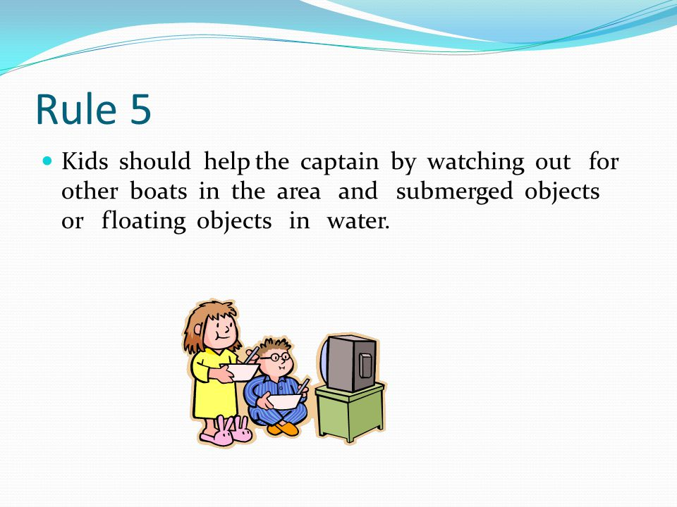 Rule 5 Kids should help the captain by watching out for other boats in the area and submerged objects or floating objects in water.