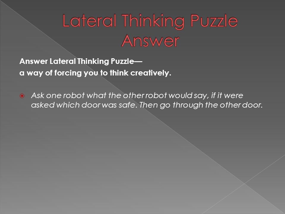 Answer Lateral Thinking Puzzle— a way of forcing you to think creatively.  Ask one robot what the other robot would say, if it were asked which door