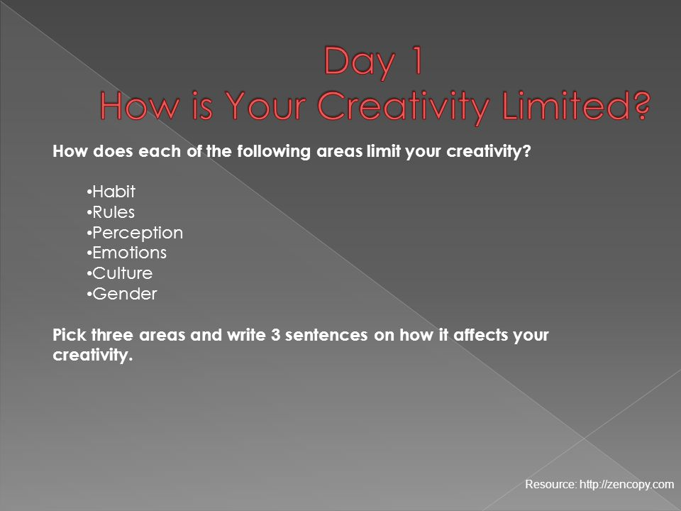 Resource: http://zencopy.com How does each of the following areas limit your creativity? Habit Rules Perception Emotions Culture Gender Pick three are