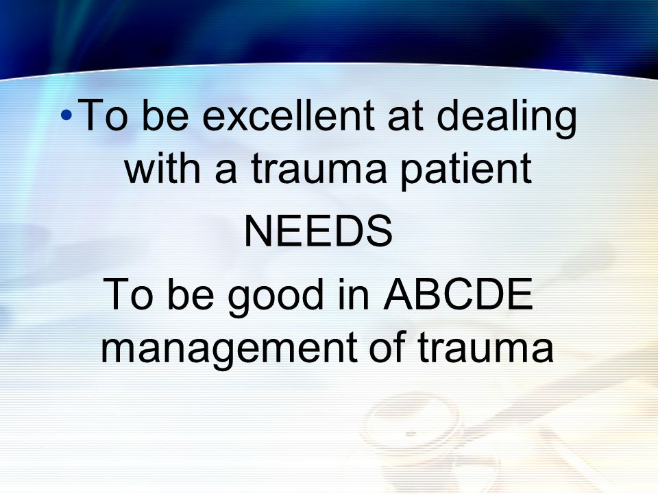 To be excellent at dealing with a trauma patient NEEDS To be good in ABCDE management of trauma