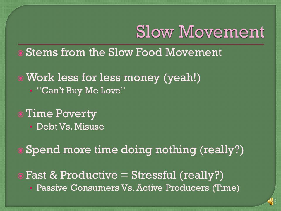  Stems from the Slow Food Movement  Work less for less money (yeah!) Can't Buy Me Love  Time Poverty Debt Vs.