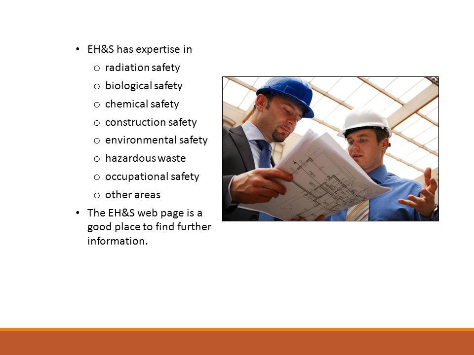 EH&S has expertise in o radiation safety o biological safety o chemical safety o construction safety o environmental safety o hazardous waste o occupa
