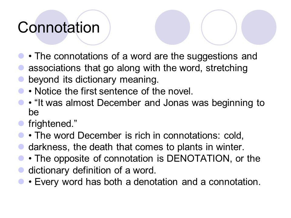 Connotation The connotations of a word are the suggestions and associations that go along with the word, stretching beyond its dictionary meaning. Not