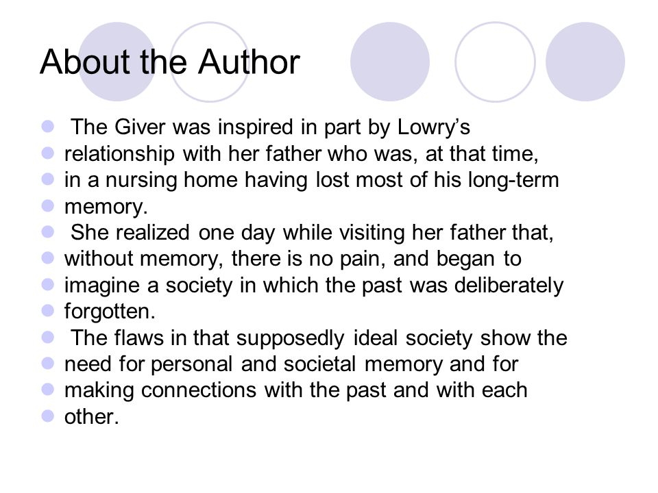 About the Author The Giver was inspired in part by Lowry's relationship with her father who was, at that time, in a nursing home having lost most of h
