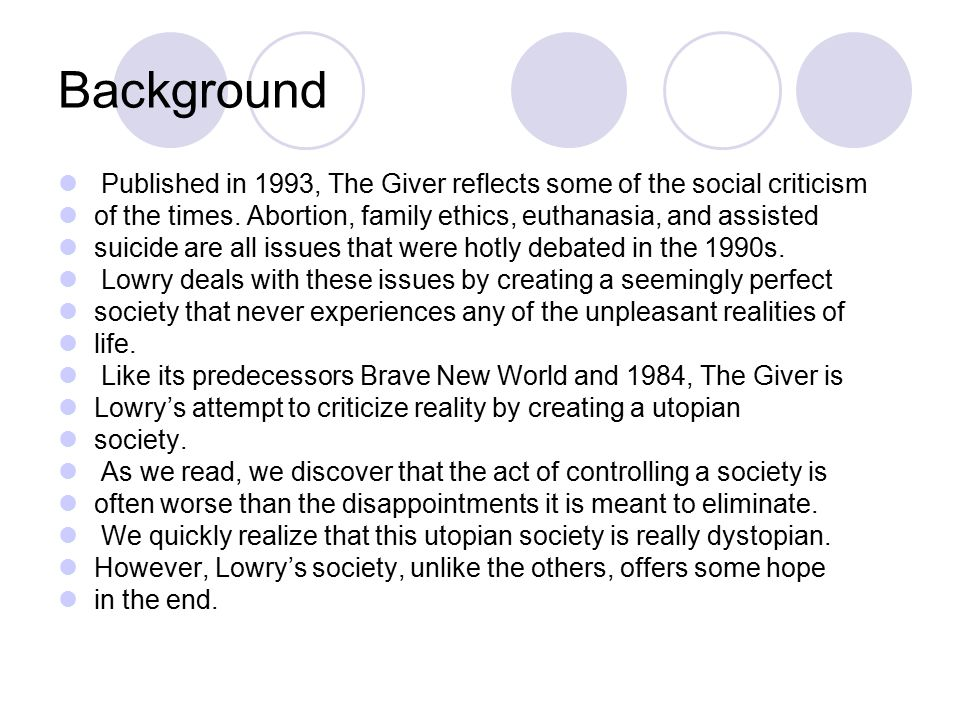 Background Published in 1993, The Giver reflects some of the social criticism of the times. Abortion, family ethics, euthanasia, and assisted suicide