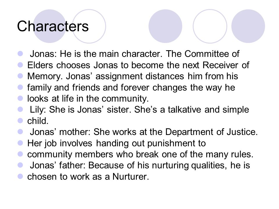 Characters Jonas: He is the main character. The Committee of Elders chooses Jonas to become the next Receiver of Memory. Jonas' assignment distances h