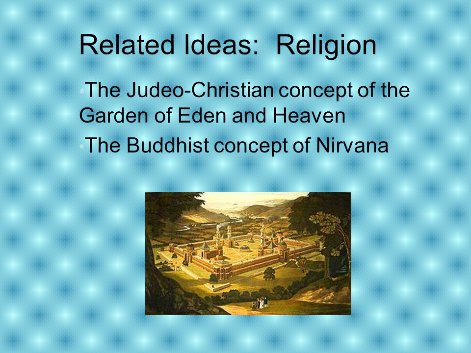 Related Ideas: Religion The Judeo-Christian concept of the Garden of Eden and Heaven The Buddhist concept of Nirvana